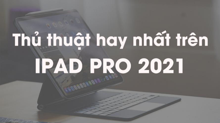 19 mẹo hay và thủ thuật hay nhất cần biết trên iPad Pro 2021